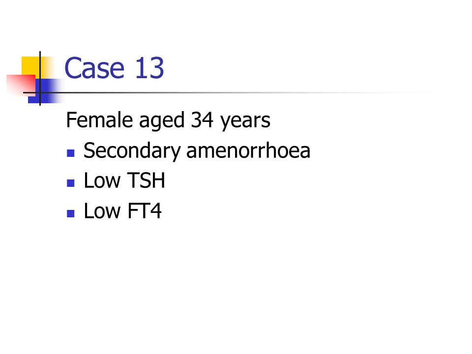 Case 13 Female aged 34 years Secondary amenorrhoea Low TSH Low FT4
