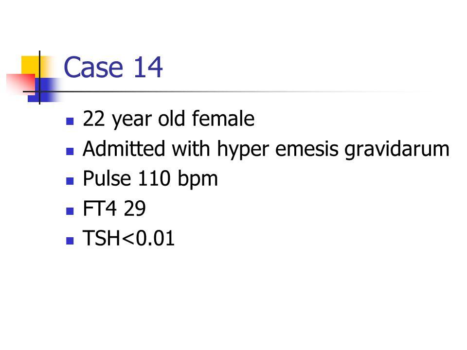 Case 14 22 year old female Admitted with hyper emesis gravidarum Pulse 110 bpm FT4 29 TSH<0.01