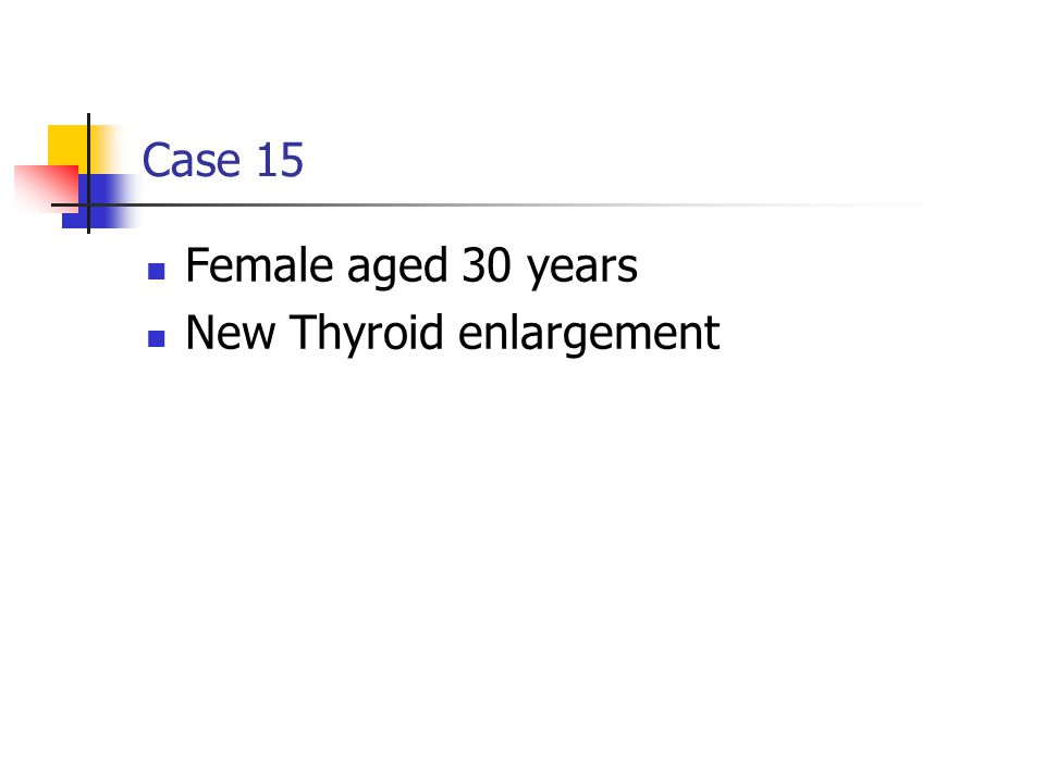 Case 15 Female aged 30 years New Thyroid enlargement