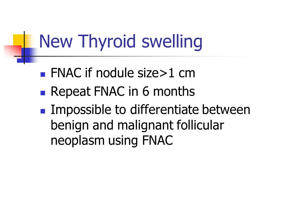 New Thyroid swelling FNAC if nodule size>1 cm Repeat FNAC in 6 months Impossible to differentiate between benign and malignant follicular neoplasm usi