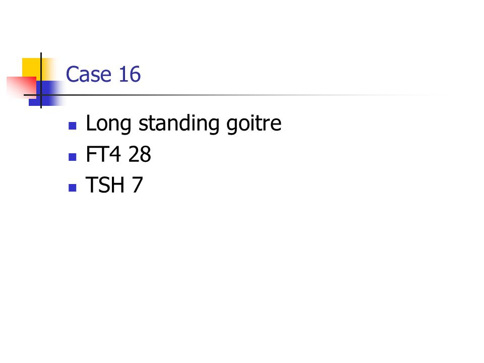 Case 16 Long standing goitre FT4 28 TSH 7