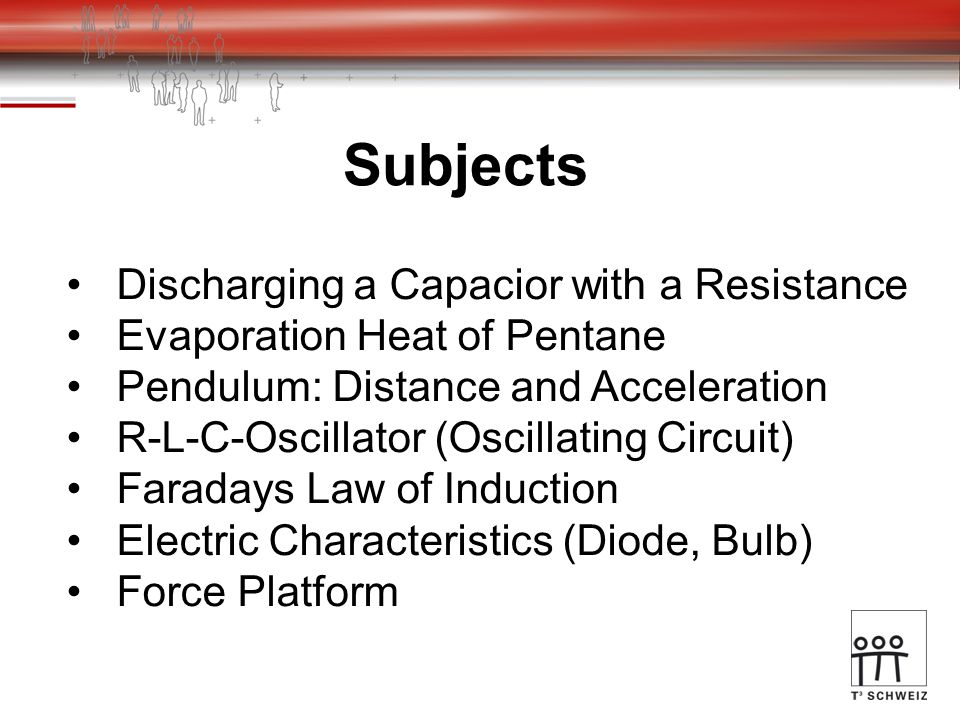 Subjects Discharging a Capacior with a Resistance Evaporation Heat of Pentane Pendulum: Distance and Acceleration R-L-C-Oscillator (Oscillating Circuit) Faradays Law of Induction Electric Characteristics (Diode, Bulb) Force Platform