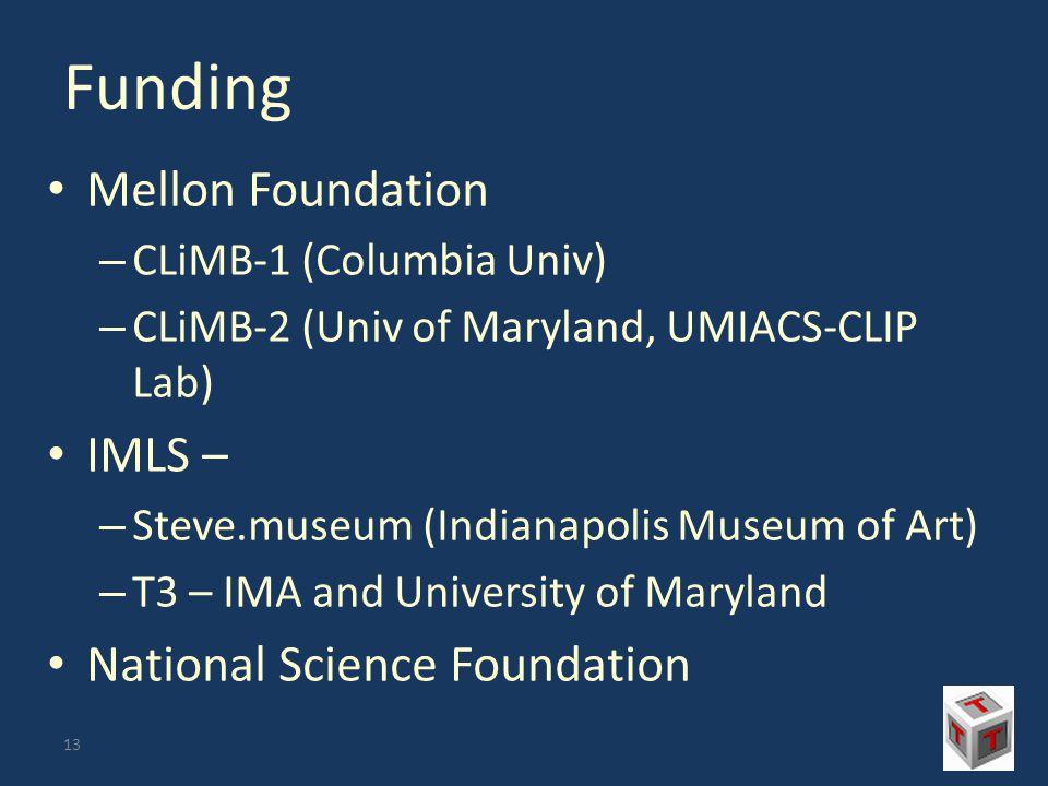 Funding Mellon Foundation – CLiMB-1 (Columbia Univ) – CLiMB-2 (Univ of Maryland, UMIACS-CLIP Lab) IMLS – – Steve.museum (Indianapolis Museum of Art) – T3 – IMA and University of Maryland National Science Foundation 13