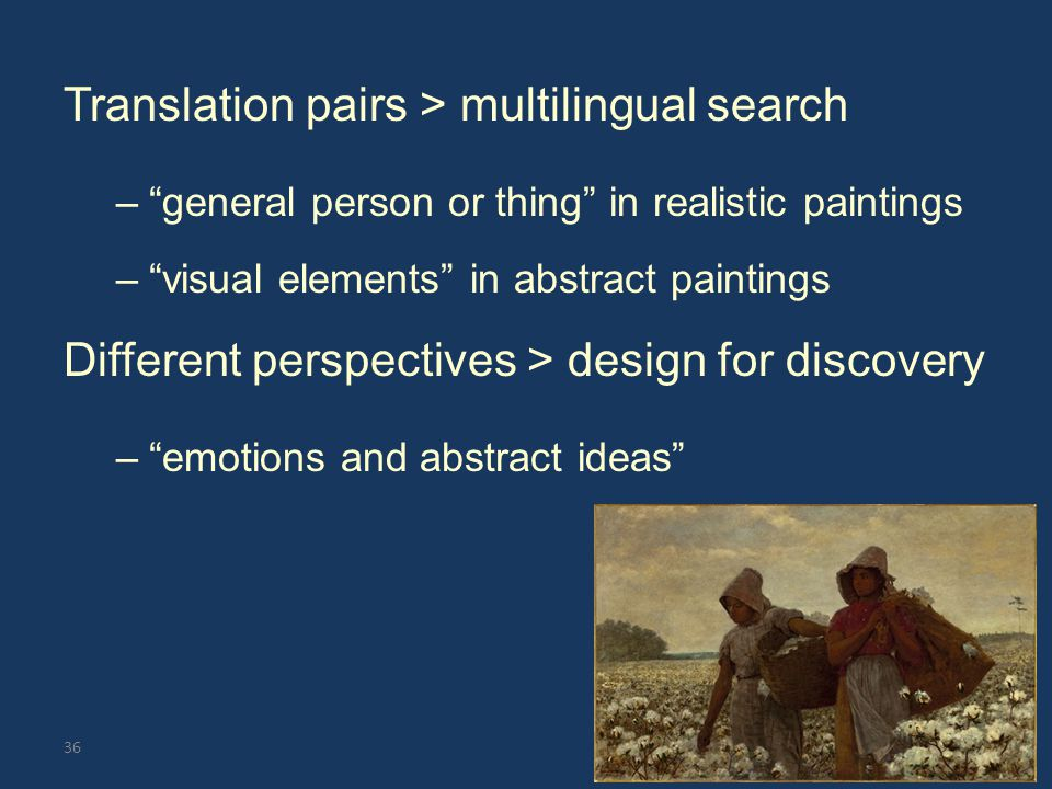 Translation pairs > multilingual search – general person or thing in realistic paintings – visual elements in abstract paintings Different perspectives > design for discovery – emotions and abstract ideas 36
