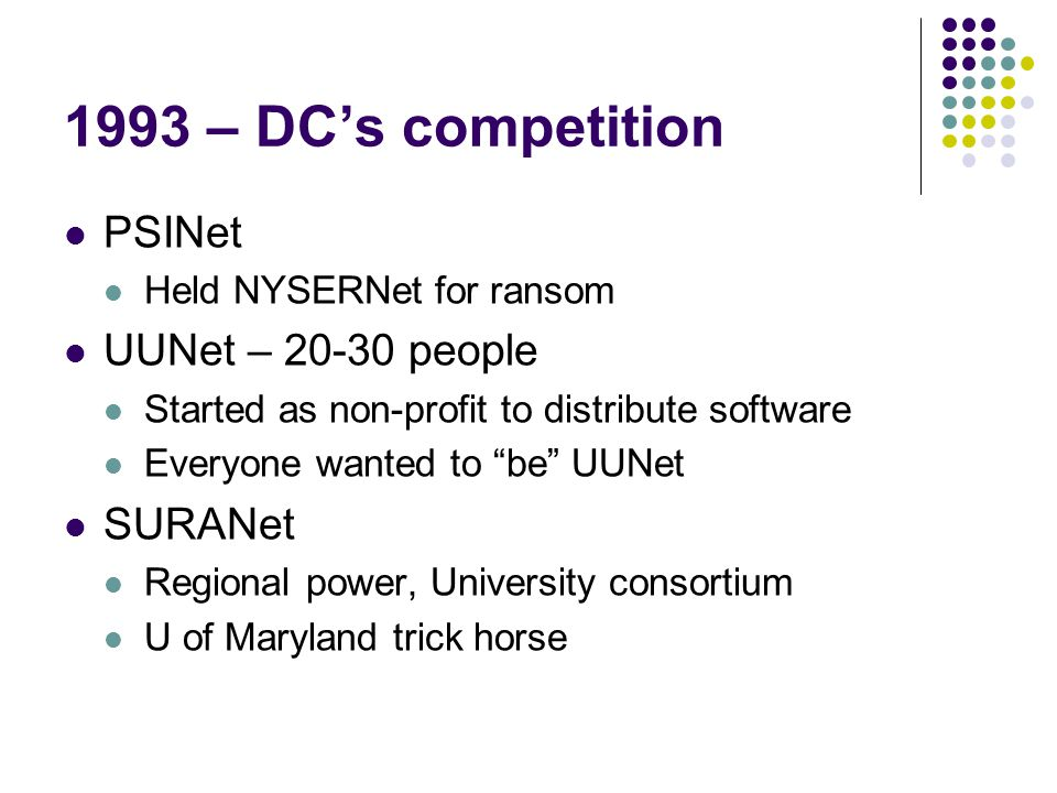 1993 – DC's competition PSINet Held NYSERNet for ransom UUNet – 20-30 people Started as non-profit to distribute software Everyone wanted to be UUNet SURANet Regional power, University consortium U of Maryland trick horse