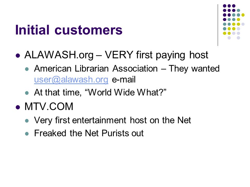 Initial customers ALAWASH.org – VERY first paying host American Librarian Association – They wanted user@alawash.org e-mail user@alawash.org At that time, World Wide What MTV.COM Very first entertainment host on the Net Freaked the Net Purists out