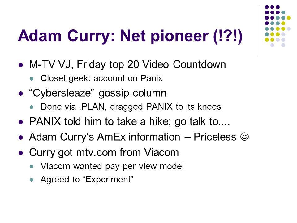 Adam Curry: Net pioneer (! !) M-TV VJ, Friday top 20 Video Countdown Closet geek: account on Panix Cybersleaze gossip column Done via.PLAN, dragged PANIX to its knees PANIX told him to take a hike; go talk to....