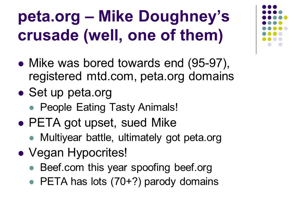 peta.org – Mike Doughney's crusade (well, one of them) Mike was bored towards end (95-97), registered mtd.com, peta.org domains Set up peta.org People Eating Tasty Animals.