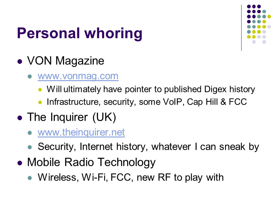 Personal whoring VON Magazine www.vonmag.com Will ultimately have pointer to published Digex history Infrastructure, security, some VoIP, Cap Hill & FCC The Inquirer (UK) www.theinquirer.net Security, Internet history, whatever I can sneak by Mobile Radio Technology Wireless, Wi-Fi, FCC, new RF to play with