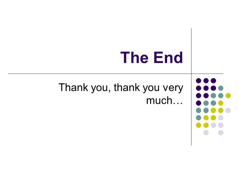 The End Thank you, thank you very much…