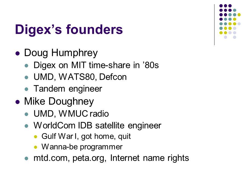 Digex's founders Doug Humphrey Digex on MIT time-share in '80s UMD, WATS80, Defcon Tandem engineer Mike Doughney UMD, WMUC radio WorldCom IDB satellite engineer Gulf War I, got home, quit Wanna-be programmer mtd.com, peta.org, Internet name rights