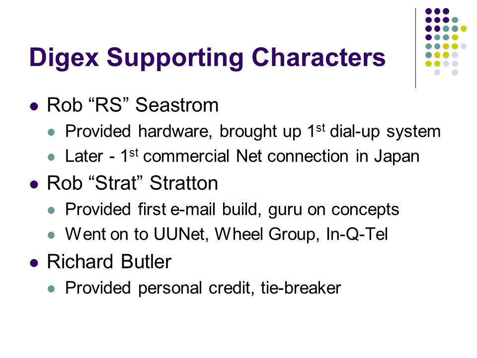 Digex Supporting Characters Rob RS Seastrom Provided hardware, brought up 1 st dial-up system Later - 1 st commercial Net connection in Japan Rob Strat Stratton Provided first e-mail build, guru on concepts Went on to UUNet, Wheel Group, In-Q-Tel Richard Butler Provided personal credit, tie-breaker