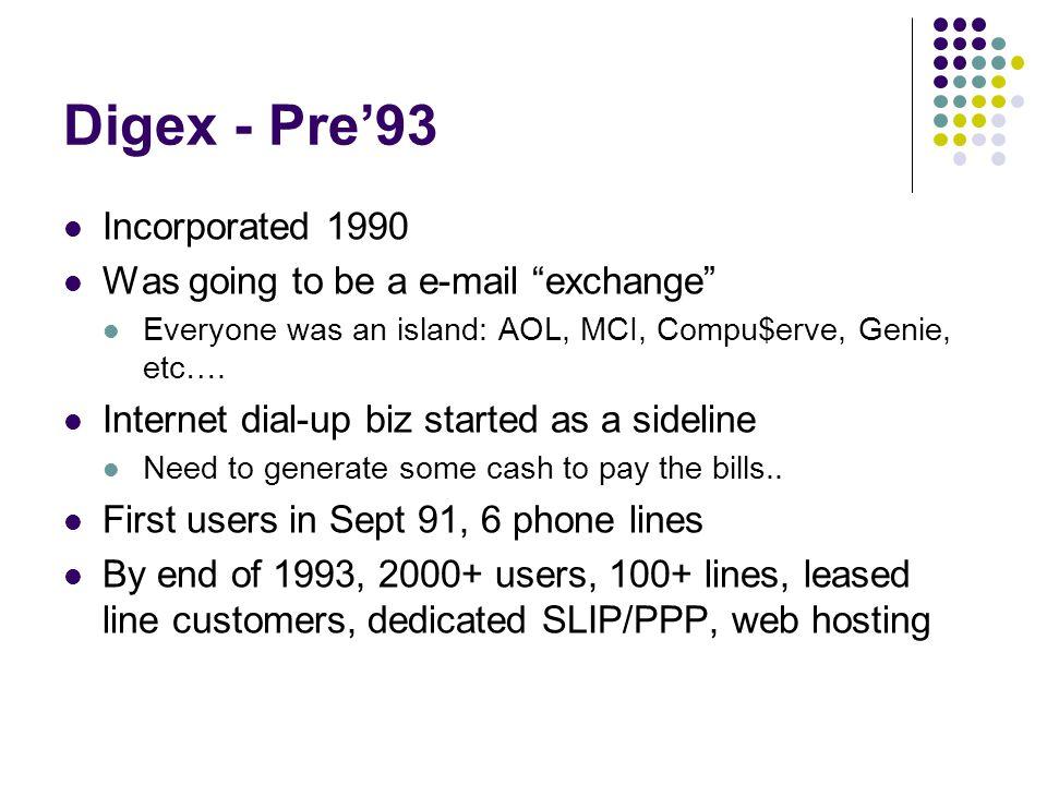 Digex - Pre'93 Incorporated 1990 Was going to be a e-mail exchange Everyone was an island: AOL, MCI, Compu$erve, Genie, etc….