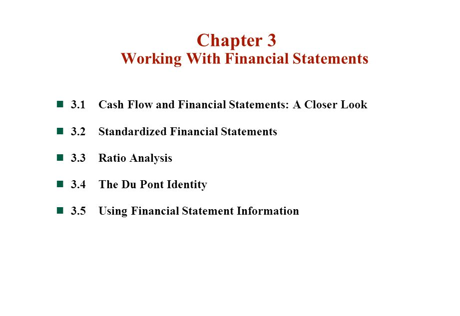 Chapter 3 Working With Financial Statements 3.1Cash Flow and Financial Statements: A Closer Look 3.2Standardized Financial Statements 3.3Ratio Analysis 3.4The Du Pont Identity 3.5Using Financial Statement Information