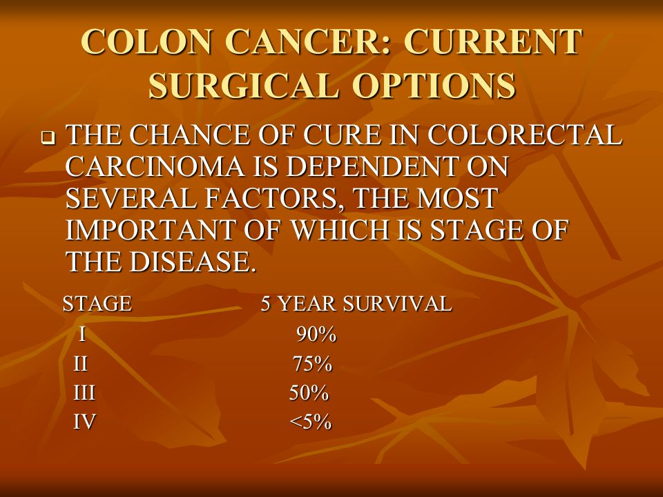  THE CHANCE OF CURE IN COLORECTAL CARCINOMA IS DEPENDENT ON SEVERAL FACTORS, THE MOST IMPORTANT OF WHICH IS STAGE OF THE DISEASE.