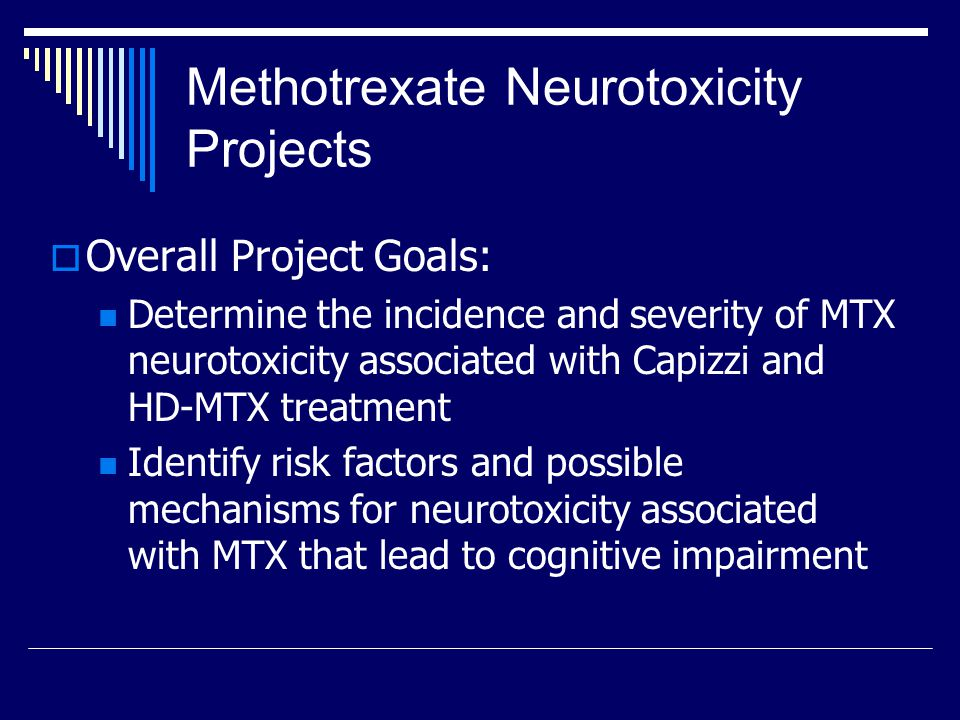 Methotrexate Neurotoxicity Projects  Overall Project Goals: Determine the incidence and severity of MTX neurotoxicity associated with Capizzi and HD-MTX treatment Identify risk factors and possible mechanisms for neurotoxicity associated with MTX that lead to cognitive impairment