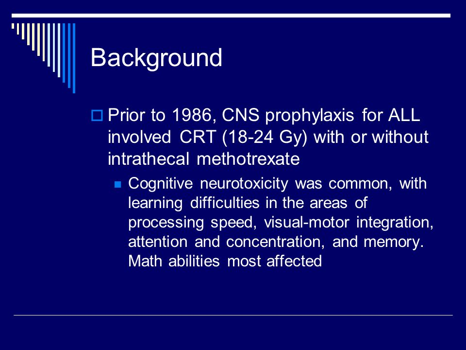 Background  Prior to 1986, CNS prophylaxis for ALL involved CRT (18-24 Gy) with or without intrathecal methotrexate Cognitive neurotoxicity was common, with learning difficulties in the areas of processing speed, visual-motor integration, attention and concentration, and memory.