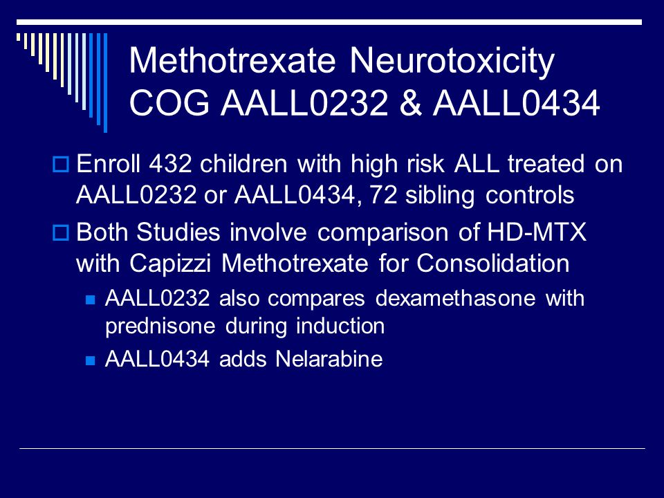 Methotrexate Neurotoxicity COG AALL0232 & AALL0434  Enroll 432 children with high risk ALL treated on AALL0232 or AALL0434, 72 sibling controls  Both Studies involve comparison of HD-MTX with Capizzi Methotrexate for Consolidation AALL0232 also compares dexamethasone with prednisone during induction AALL0434 adds Nelarabine