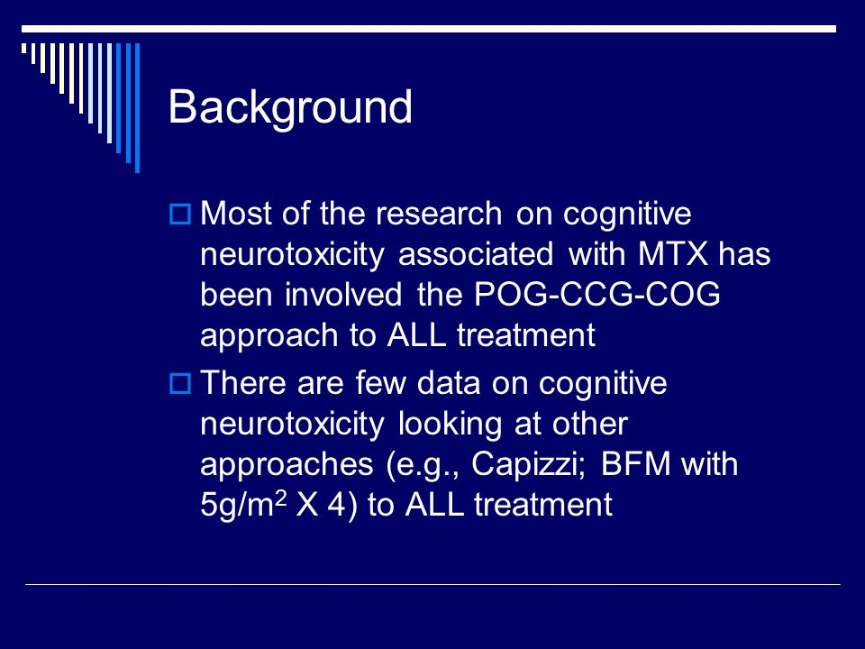 Background  Most of the research on cognitive neurotoxicity associated with MTX has been involved the POG-CCG-COG approach to ALL treatment  There are few data on cognitive neurotoxicity looking at other approaches (e.g., Capizzi; BFM with 5g/m 2 X 4) to ALL treatment