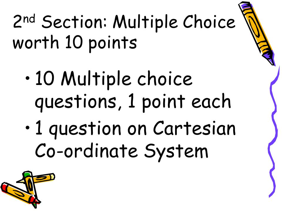 2 nd Section: Multiple Choice worth 10 points 10 Multiple choice questions, 1 point each 1 question on Cartesian Co-ordinate System