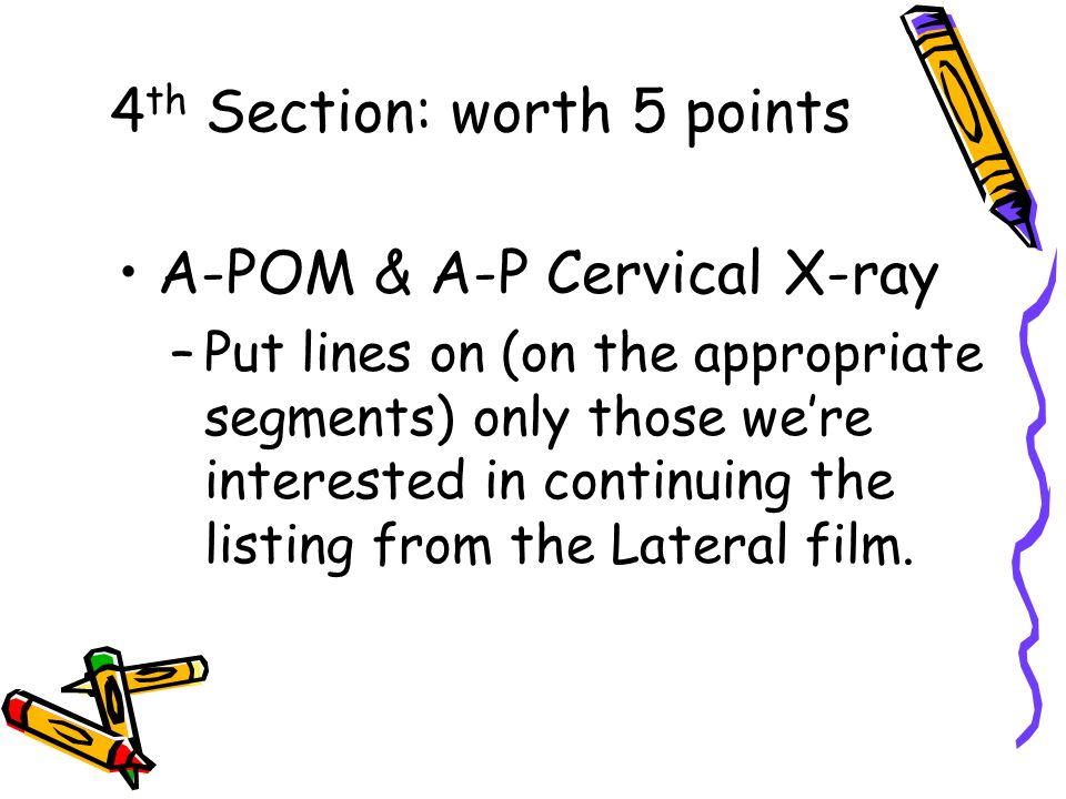 4 th Section: worth 5 points A-POM & A-P Cervical X-ray –Put lines on (on the appropriate segments) only those we're interested in continuing the listing from the Lateral film.