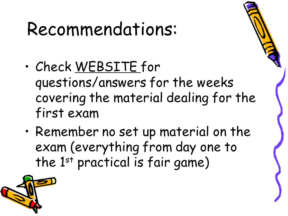 Recommendations: Check WEBSITE for questions/answers for the weeks covering the material dealing for the first exam Remember no set up material on the exam (everything from day one to the 1 st practical is fair game)
