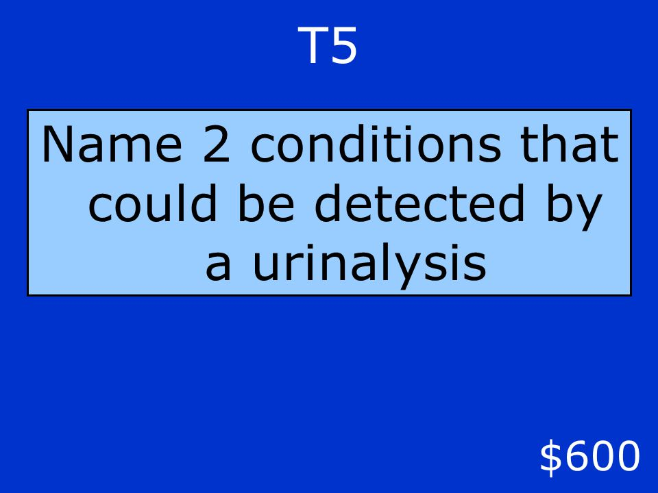 $600 T5 Name 2 conditions that could be detected by a urinalysis