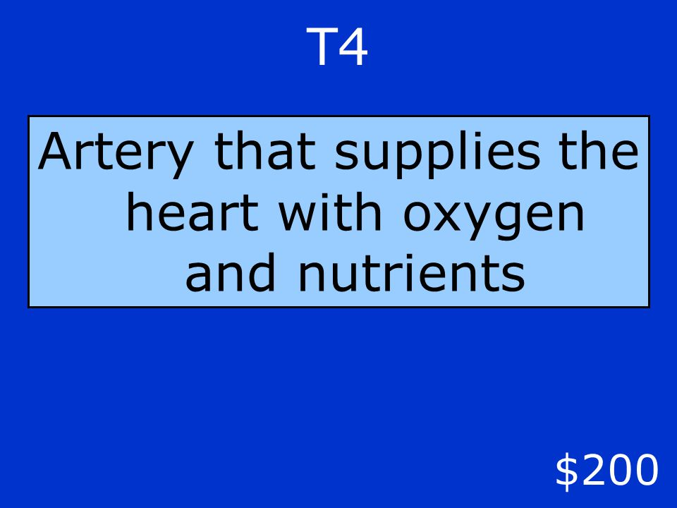 T4 $200 Artery that supplies the heart with oxygen and nutrients