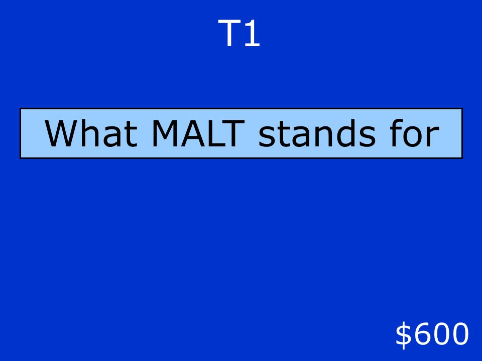 T1 $600 What MALT stands for