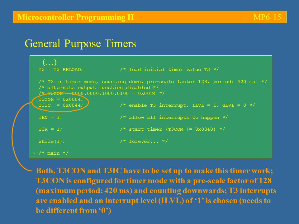 Microcontroller Programming IIMP6-15 (…) T3 = T3_RELOAD; /* load initial timer value T3 */ /* T3 in timer mode, counting down, pre-scale factor 128, p