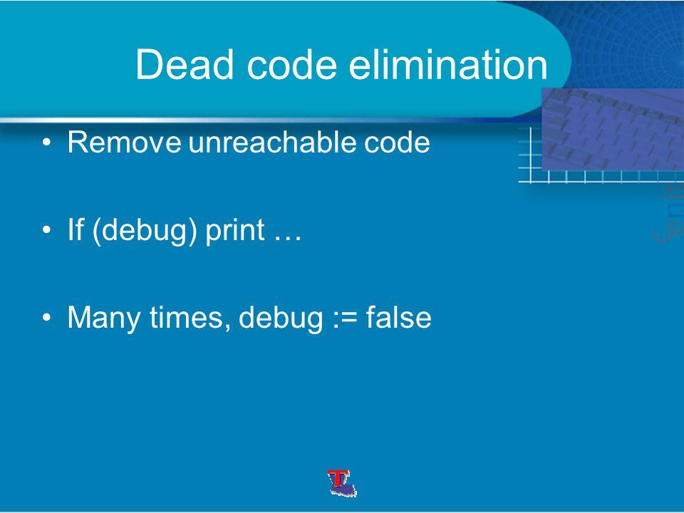Dead code elimination Remove unreachable code If (debug) print … Many times, debug := false