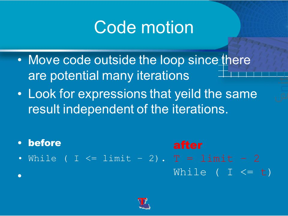 Code motion Move code outside the loop since there are potential many iterations Look for expressions that yeild the same result independent of the it