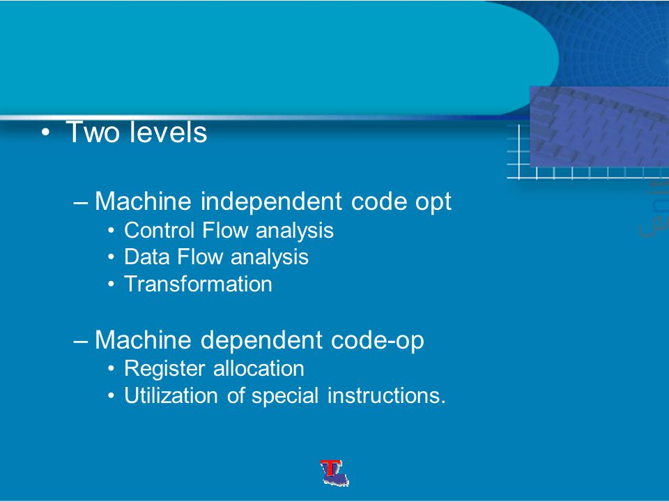 Two levels –Machine independent code opt Control Flow analysis Data Flow analysis Transformation –Machine dependent code-op Register allocation Utilization of special instructions.