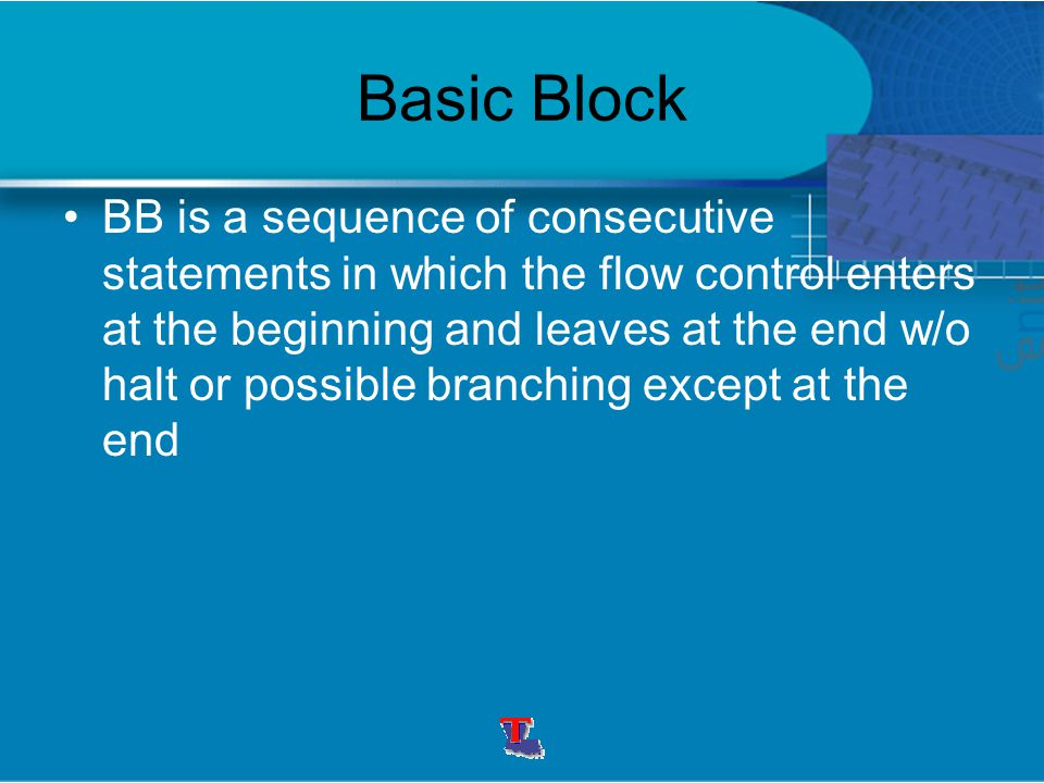 Basic Block BB is a sequence of consecutive statements in which the flow control enters at the beginning and leaves at the end w/o halt or possible br