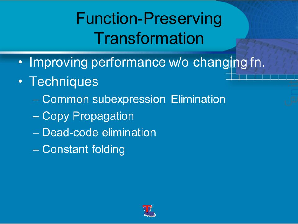 Function-Preserving Transformation Improving performance w/o changing fn. Techniques –Common subexpression Elimination –Copy Propagation –Dead-code el