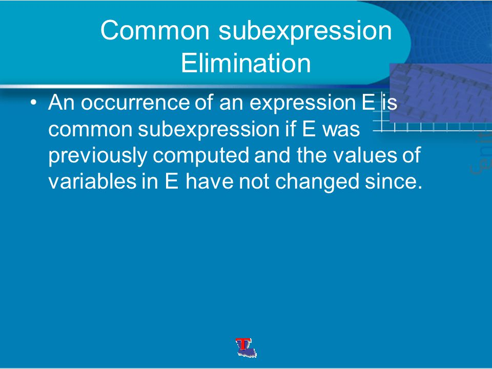 Common subexpression Elimination An occurrence of an expression E is common subexpression if E was previously computed and the values of variables in
