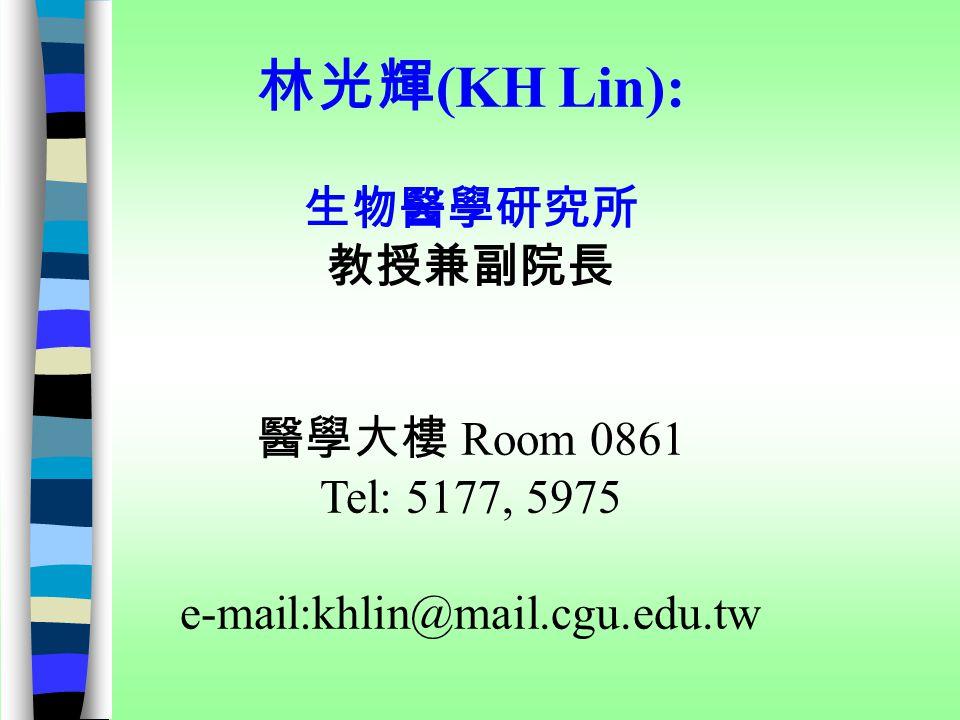 林光輝 (KH Lin): 生物醫學研究所 教授兼副院長 醫學大樓 Room 0861 Tel: 5177, 5975 e-mail:khlin@mail.cgu.edu.tw