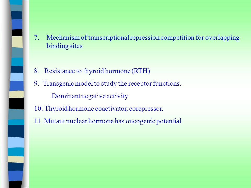 7.Mechanism of transcriptional repression competition for overlapping binding sites 8. Resistance to thyroid hormone (RTH) 9. Transgenic model to stud
