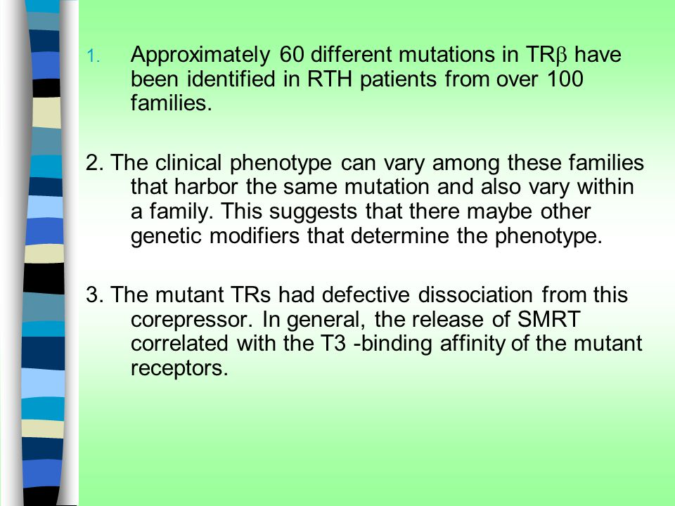  Approximately 60 different mutations in TR  have been identified in RTH patients from over 100 families. 2. The clinical phenotype can vary among