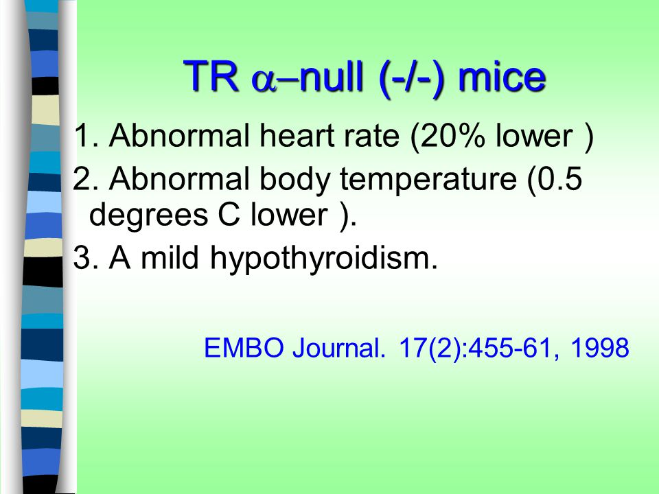 TR  null (-/-) mice 1. Abnormal heart rate (20% lower ) 2. Abnormal body temperature (0.5 degrees C lower ). 3. A mild hypothyroidism. EMBO Journal.