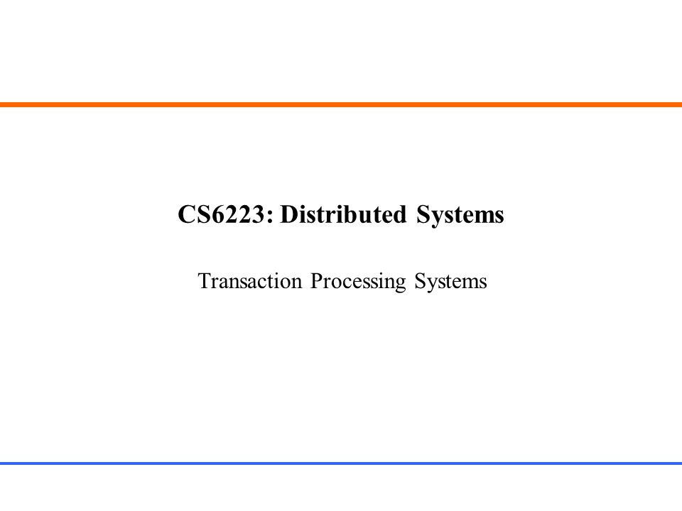 CS6223: Distributed Systems Transaction Processing Systems