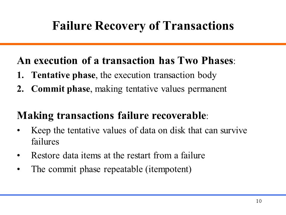 10 Failure Recovery of Transactions An execution of a transaction has Two Phases : 1.Tentative phase, the execution transaction body 2.Commit phase, making tentative values permanent Making transactions failure recoverable : Keep the tentative values of data on disk that can survive failures Restore data items at the restart from a failure The commit phase repeatable (itempotent)