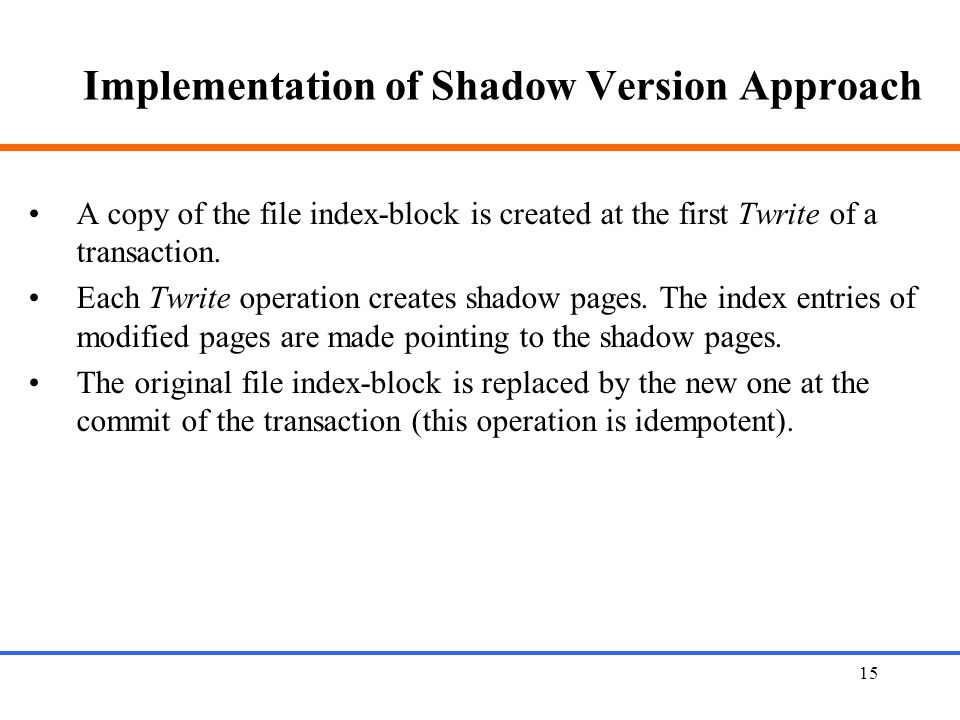 15 Implementation of Shadow Version Approach A copy of the file index-block is created at the first Twrite of a transaction.