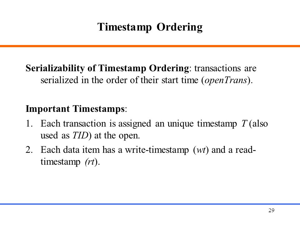 29 Timestamp Ordering Serializability of Timestamp Ordering: transactions are serialized in the order of their start time (openTrans).