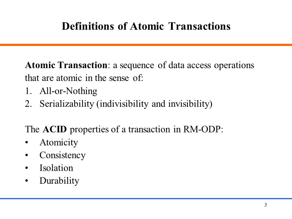 3 Definitions of Atomic Transactions Atomic Transaction: a sequence of data access operations that are atomic in the sense of: 1.All-or-Nothing 2.Serializability (indivisibility and invisibility) The ACID properties of a transaction in RM-ODP: Atomicity Consistency Isolation Durability