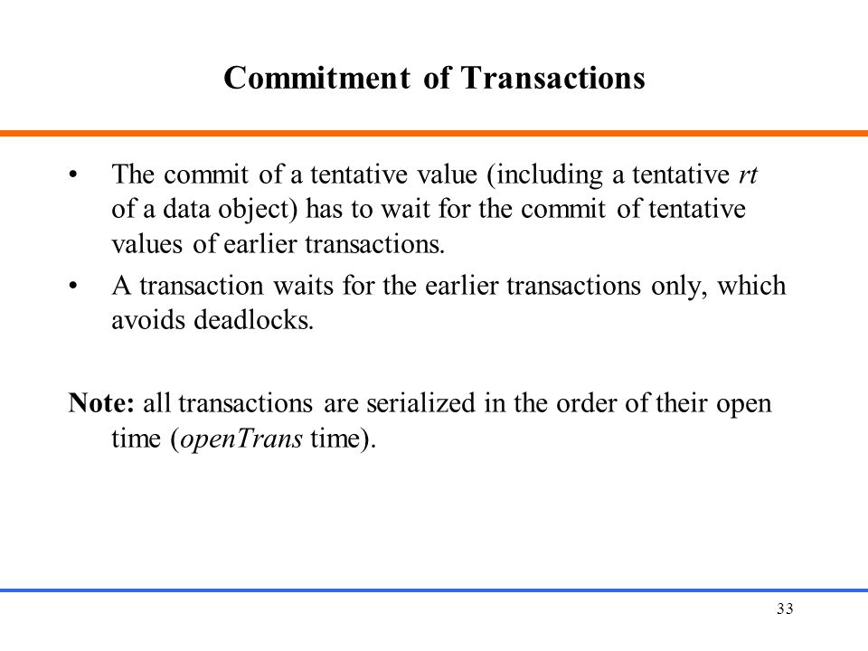 33 Commitment of Transactions The commit of a tentative value (including a tentative rt of a data object) has to wait for the commit of tentative values of earlier transactions.