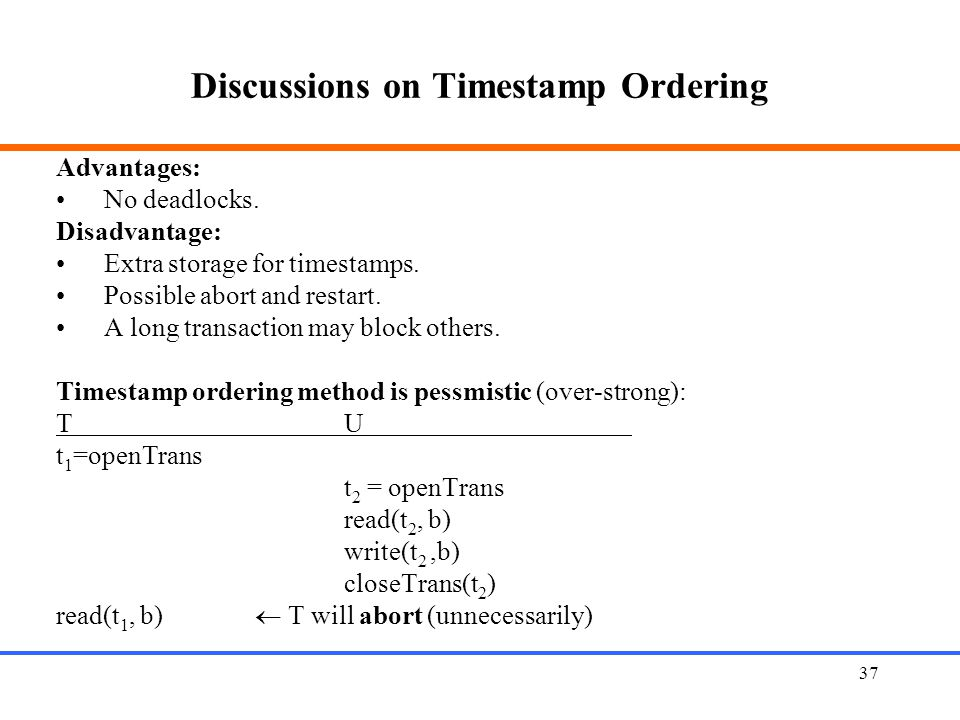 37 Discussions on Timestamp Ordering Advantages: No deadlocks.