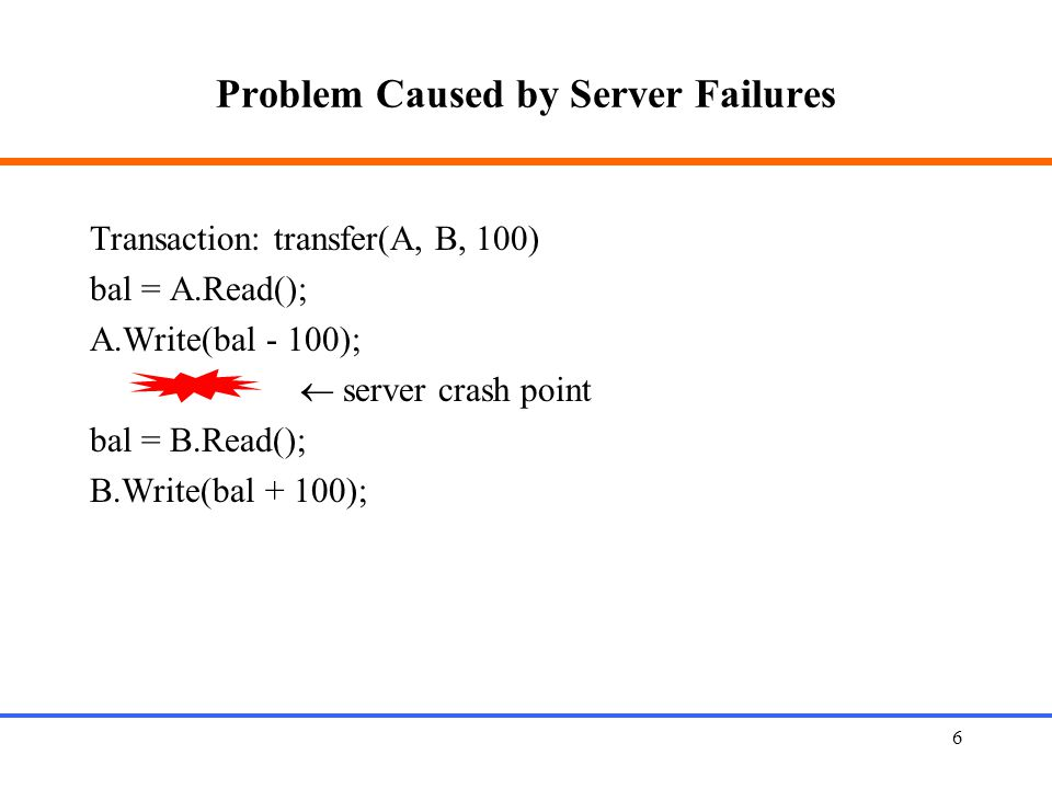 6 Problem Caused by Server Failures Transaction: transfer(A, B, 100) bal = A.Read(); A.Write(bal - 100);  server crash point bal = B.Read(); B.Write(bal + 100);