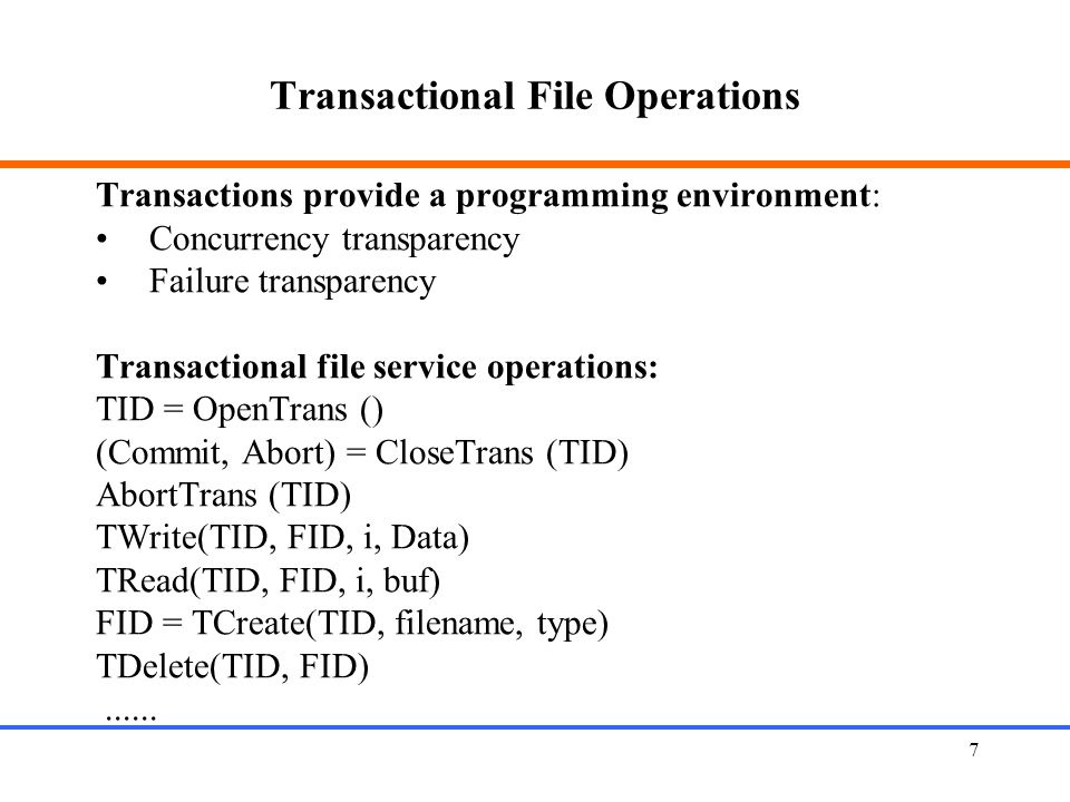 7 Transactional File Operations Transactions provide a programming environment: Concurrency transparency Failure transparency Transactional file service operations: TID = OpenTrans () (Commit, Abort) = CloseTrans (TID) AbortTrans (TID) TWrite(TID, FID, i, Data) TRead(TID, FID, i, buf) FID = TCreate(TID, filename, type) TDelete(TID, FID)......