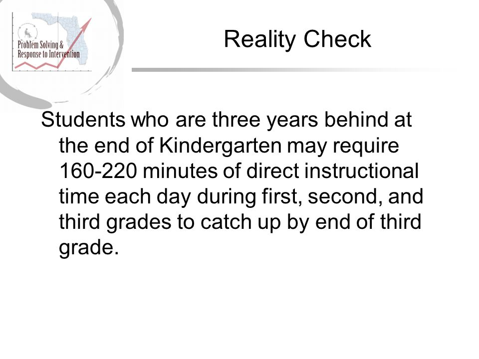 Reality Check Students who are three years behind at the end of Kindergarten may require 160-220 minutes of direct instructional time each day during